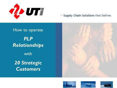 >> Supply Chain Solutions that Deliver. How to operate PLP Relationships with 20 Strategic Customers.