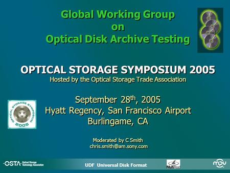 UDF Universal Disk Format ODATS * Global Working Group on Optical Disk Archive Testing OPTICAL STORAGE SYMPOSIUM 2005 Hosted by the Optical Storage Trade.