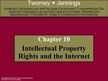 Copyright © 2008 by West Legal Studies in Business A Division of Thomson Learning Chapter 10 Intellectual Property Rights and the Internet Twomey Jennings.