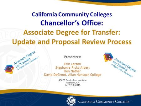 California Community Colleges Chancellor's Office: Associate Degree for Transfer: Update and Proposal Review Process Presenters: Erin Larson Stephanie.