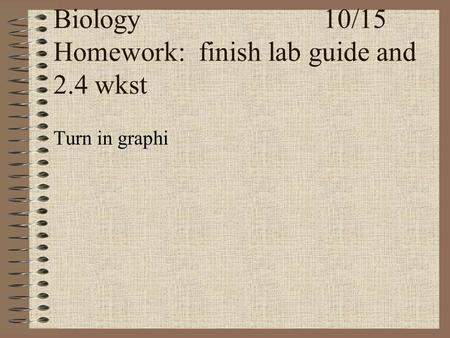 Biology10/15 Homework: finish lab guide and 2.4 wkst Turn in graphi.