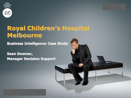 Business Intelligence Case Study Sean Downer, Manager Decision Support Royal Children's Hospital Melbourne.