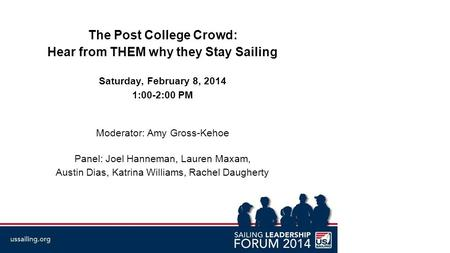 The Post College Crowd: Hear from THEM why they Stay Sailing Saturday, February 8, 2014 1:00-2:00 PM Moderator: Amy Gross-Kehoe Panel: Joel Hanneman, Lauren.