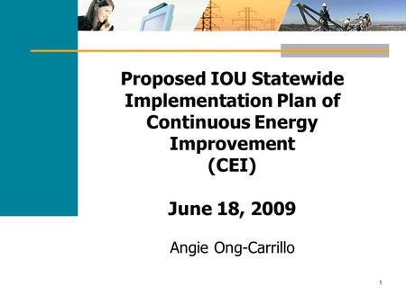 1 Proposed IOU Statewide Implementation Plan of Continuous Energy Improvement (CEI) June 18, 2009 Angie Ong-Carrillo.