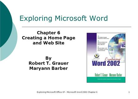 Exploring Microsoft Office XP - Microsoft Word 2002 Chapter 61 Exploring Microsoft Word Chapter 6 Creating a Home Page and Web Site By Robert T. Grauer.