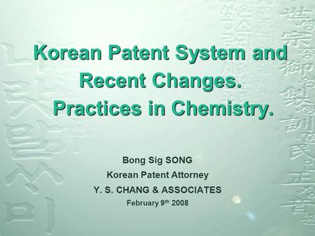 Korean Patent System and Recent Changes. Practices in Chemistry. Bong Sig SONG Korean Patent Attorney Y. S. CHANG & ASSOCIATES February 9 th 2008.