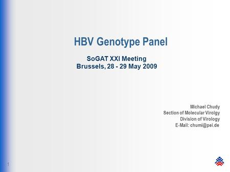 1 HBV Genotype Panel Michael Chudy Section of Molecular Virolgy Division of Virology   SoGAT XXI Meeting Brussels, 28 - 29 May 2009.