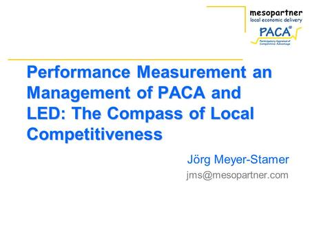 Performance Measurement an Management of PACA and LED: The Compass of Local Competitiveness Jörg Meyer-Stamer