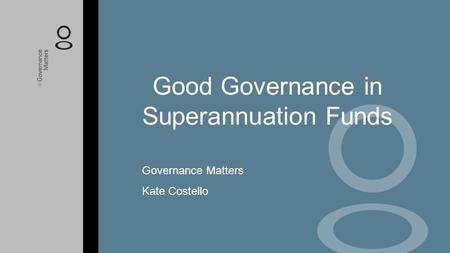 Good Governance in Superannuation Funds Governance Matters Kate Costello.