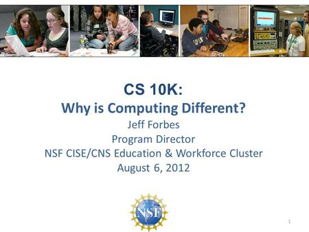 CS 10K: Why is Computing Different? Jeff Forbes Program Director NSF CISE/CNS Education & Workforce Cluster August 6, 2012 1.