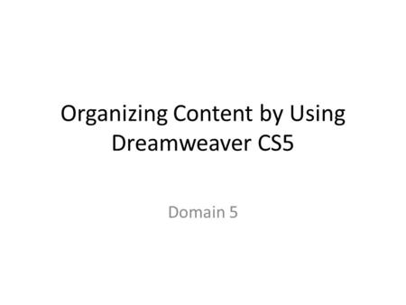 Organizing Content by Using Dreamweaver CS5 Domain 5.