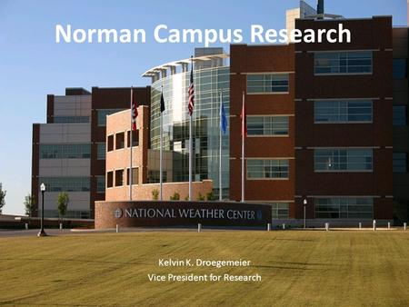 Office of the Vice President for Research N ORMAN C AMPUS AND N ORMAN C AMPUS P ROGRAMS AT OU-T ULSA Norman Campus Research Kelvin K. Droegemeier Vice.
