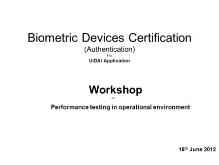 Biometric Devices Certification (Authentication) For UIDAI Application Workshop on Performance testing in operational environment 18 th June 2012.