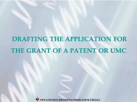 ΟΡΓΑΝΙΣΜΟΣ ΒΙΟΜΗΧΑΝΙΚΗΣ ΙΔΙΟΚΤΗΣΙΑΣ DRAFTING THE APPLICATION FOR THE GRANT OF A PATENT OR UMC DRAFTING THE APPLICATION FOR THE GRANT OF A PATENT OR UMC.