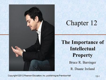 Chapter 12 The Importance of Intellectual Property Bruce R. Barringer R. Duane Ireland Copyright ©2012 Pearson Education, Inc. publishing as Prentice Hall.