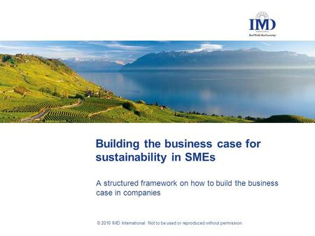 © 2010 IMD International. Not to be used or reproduced without permission. Building the business case for sustainability in SMEs A structured framework.