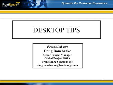 1 DESKTOP TIPS Presented by: Doug Bonebrake Senior Project Manager Global Project Office FrontRange Solutions Inc.