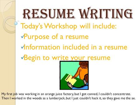 Resume Writing Today's Workshop will include: Purpose of a resume