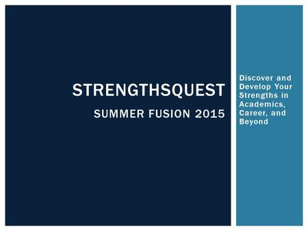 Discover and Develop Your Strengths in Academics, Career, and Beyond STRENGTHSQUEST SUMMER FUSION 2015.