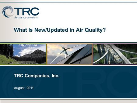 Results you can rely on What Is New/Updated in Air Quality? TRC Companies, Inc. August 2011 TRC Companies, Inc. August 2011.