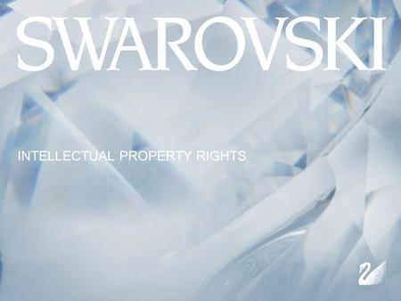 INTELLECTUAL PROPERTY RIGHTS. AN OVERVIEW TRADEMARKS DESIGNS COPYRIGHT UTILITY PATENT UTILITY MODEL IP & ENFORCEMENT - HOW SWAROVSKI HANDLES CONTENT.