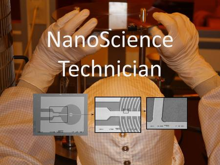 NanoScience Technician. What is Nano Science ? Nano Technology? A set of enabling technologies to study materials from 0 – 100 nanometers in size – A.