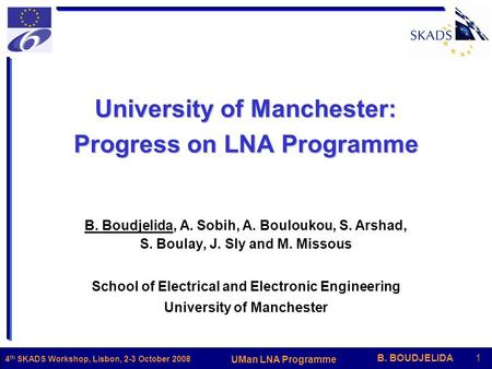 B. BOUDJELIDA1 UMan LNA Programme 4 th SKADS Workshop, Lisbon, 2-3 October 2008 University of Manchester: Progress on LNA Programme B. Boudjelida, A. Sobih,