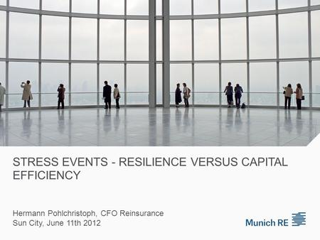 STRESS EVENTS - RESILIENCE VERSUS CAPITAL EFFICIENCY Hermann Pohlchristoph, CFO Reinsurance Sun City, June 11th 2012.