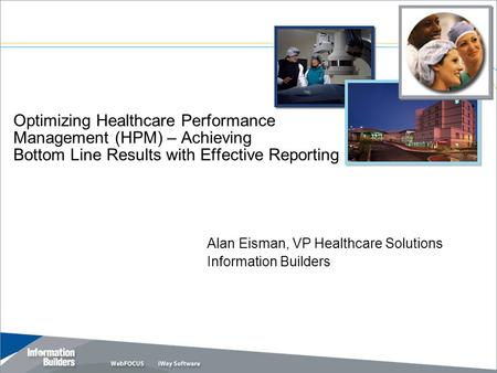 Optimizing Healthcare Performance Management (HPM) – Achieving Bottom Line Results with Effective Reporting Alan Eisman, VP Healthcare Solutions Information.