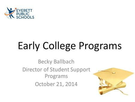 Early College Programs Becky Ballbach Director of Student Support Programs October 21, 2014.