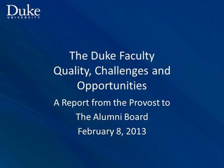 The Duke Faculty Quality, Challenges and Opportunities A Report from the Provost to The Alumni Board February 8, 2013.