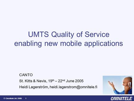 © Omnitele Ltd. 2005 1 UMTS Quality of Service enabling new mobile applications CANTO St. Kitts & Nevis, 19 th – 22 nd June 2005 Heidi Lagerström,