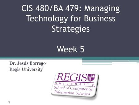 Scis.regis.edu ● CIS 480/BA 479: Managing Technology for Business Strategies Week 5 Dr. Jesús Borrego Regis University 1.