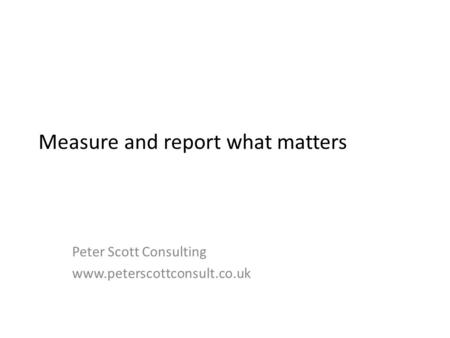 Measure and report what matters Peter Scott Consulting www.peterscottconsult.co.uk.
