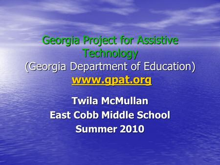 Georgia Project for Assistive Technology (Georgia Department of Education) www.gpat.org www.gpat.org Twila McMullan East Cobb Middle School Summer 2010.