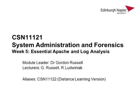 CSN11121 System Administration and Forensics Week 5: Essential Apache and Log Analysis Module Leader: Dr Gordon Russell Lecturers: G. Russell, R.Ludwiniak.