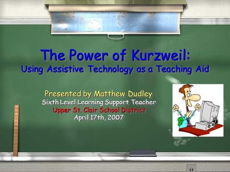 The Power of Kurzweil: Using Assistive Technology as a Teaching Aid Presented by Matthew Dudley Sixth Level Learning Support Teacher Upper St. Clair School.