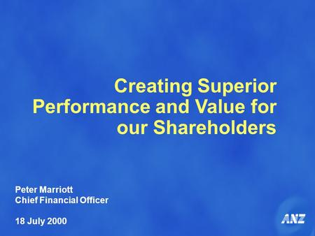 Creating Superior Performance and Value for our Shareholders Peter Marriott Chief Financial Officer 18 July 2000.
