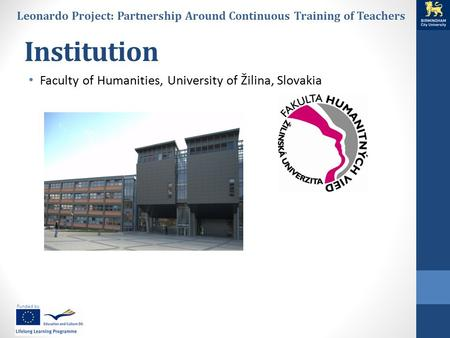 Funded by Leonardo Project: Partnership Around Continuous Training of Teachers Institution Faculty of Humanities, University of Žilina, Slovakia.
