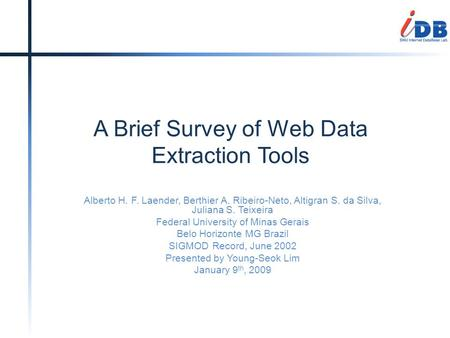 A Brief Survey of Web Data Extraction Tools Alberto H. F. Laender, Berthier A. Ribeiro-Neto, Altigran S. da Silva, Juliana S. Teixeira Federal University.