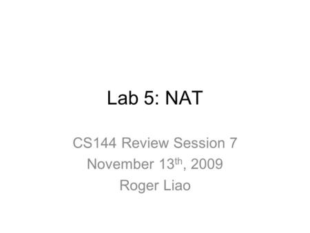 Lab 5: NAT CS144 Review Session 7 November 13 th, 2009 Roger Liao.