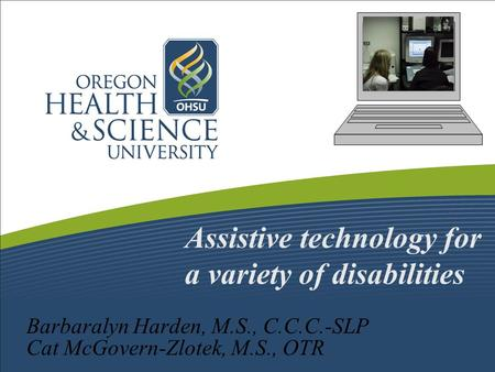 Assistive technology for a variety of disabilities Barbaralyn Harden, M.S., C.C.C.-SLP Cat McGovern-Zlotek, M.S., OTR.
