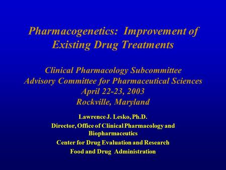 Pharmacogenetics: Improvement of Existing Drug Treatments Clinical Pharmacology Subcommittee Advisory Committee for Pharmaceutical Sciences April 22-23,