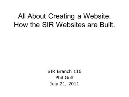 All About Creating a Website. How the SIR Websites are Built. SIR Branch 116 Phil Goff July 21, 2011.