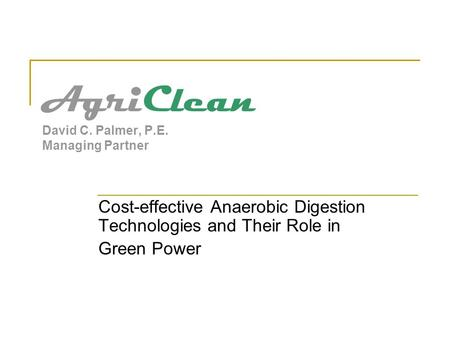 AgriClean David C. Palmer, P.E. Managing Partner Cost-effective Anaerobic Digestion Technologies and Their Role in Green Power.
