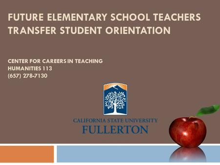 FUTURE ELEMENTARY SCHOOL TEACHERS TRANSFER STUDENT ORIENTATION CENTER FOR CAREERS IN TEACHING HUMANITIES 113 (657) 278-7130.