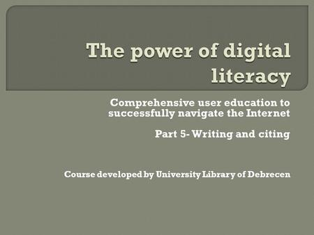 Comprehensive user education to successfully navigate the Internet Part 5- Writing and citing Course developed by University Library of Debrecen.