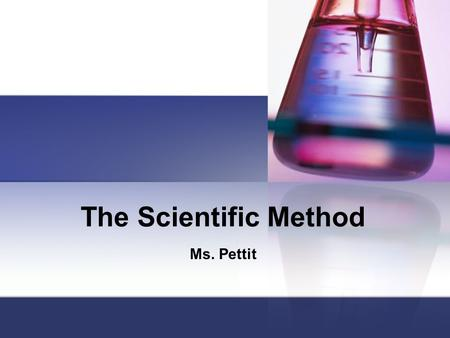 "The Scientific Method Ms. Pettit Step 1: Question Who? What? Where? Why? How? When? Sometimes called ""The Problem"""