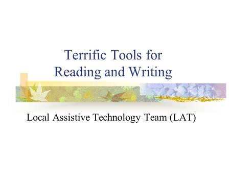 Terrific Tools for Reading and Writing Local Assistive Technology Team (LAT)