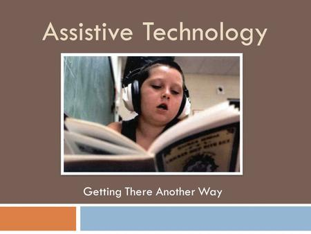 "Assistive Technology Getting There Another Way. ""The Power of A.T. to...... improve and enhance the lives of individuals with disabilities is virtually."